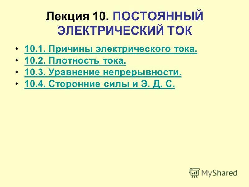 Лекция 10. ПОСТОЯННЫЙ ЭЛЕКТРИЧЕСКИЙ ТОК 10.1. Причины электрического тока. 10.2. Плотность тока. 10.3. Уравнение непрерывности. 10.4. Сторонние силы и Э. Д. С.
