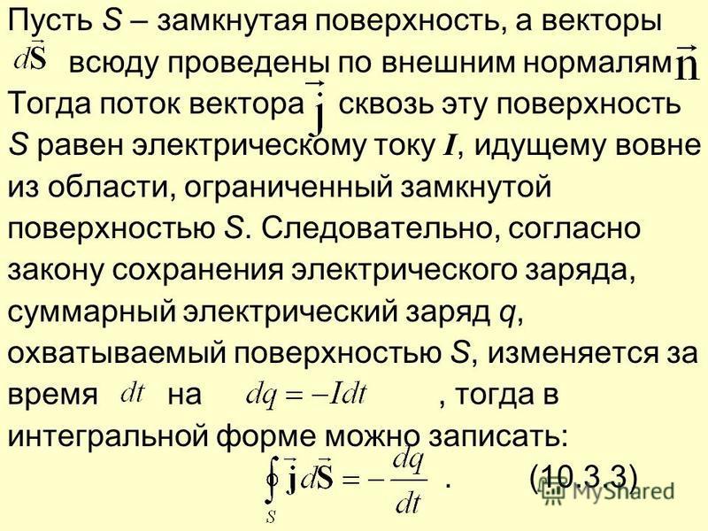 Пусть S – замкнутая поверхность, а векторы всюду проведены по внешним нормалям Тогда поток вектора сквозь эту поверхность S равен электрическому току I, идущему вовне из области, ограниченный замкнутой поверхностью S. Следовательно, согласно закону с