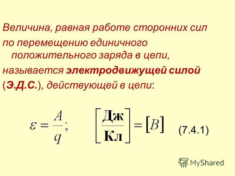 Величина, равная работе сторонних сил по перемещению единичного положительного заряда в цепи, называется электродвижущей силой (Э.Д.С.), действующей в цепи: (7.4.1)