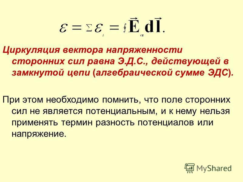 Циркуляция вектора напряженности сторонних сил равна Э.Д.С., действующей в замкнутой цепи (алгебраической сумме ЭДС). При этом необходимо помнить, что поле сторонних сил не является потенциальным, и к нему нельзя применять термин разность потенциалов