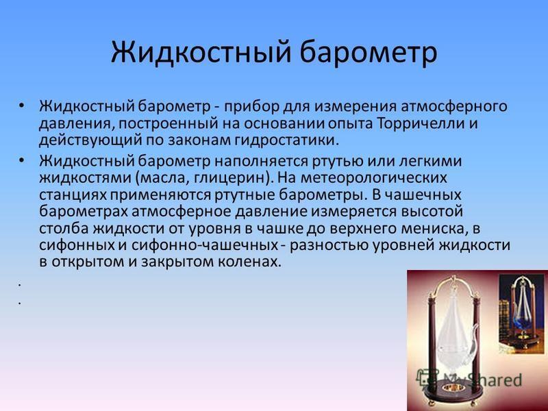 Жидкостный барометр Жидкостный барометр - прибор для измерения атмосферного давления, построенный на основании опыта Торричелли и действующий по законам гидростатики. Жидкостный барометр наполняется ртутью или легкими жидкостями (масла, глицерин). На