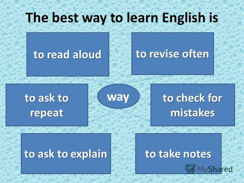 The best way to learn English is way to ask to explain to take notes to check for mistakes to revise often to read aloud to ask to repeat
