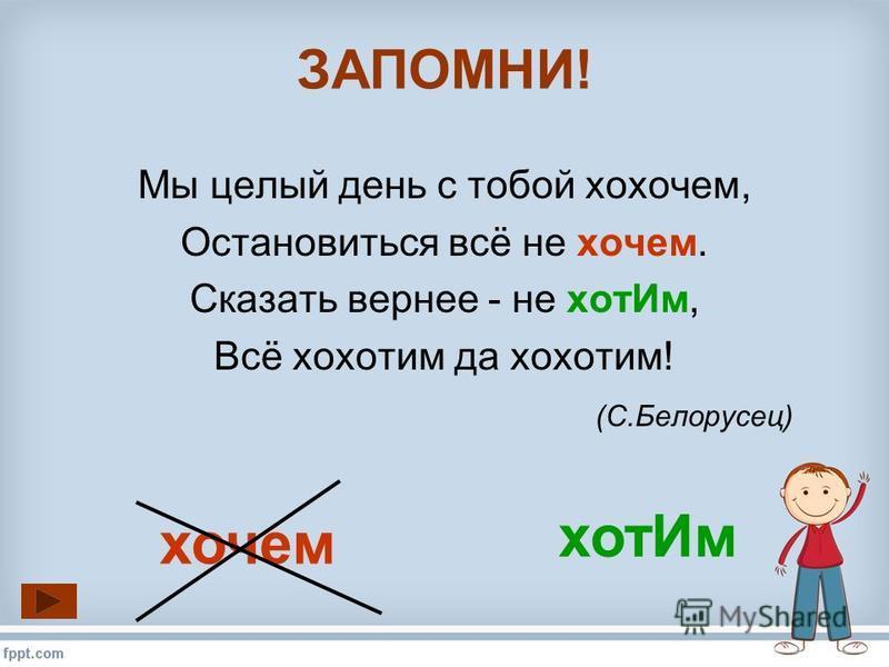 Мы целый день с тобой хохочет, Остановиться всё не хочет. Сказать вернее - не хот Им, Всё хохотом да хохотом! (С.Белорусец) ЗАПОМНИ! хот Им хочет
