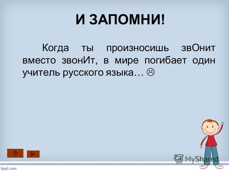 И ЗАПОМНИ! Когда ты произносишь зв Онит вместо звон Ит, в мире погибает один учитель русского языка…