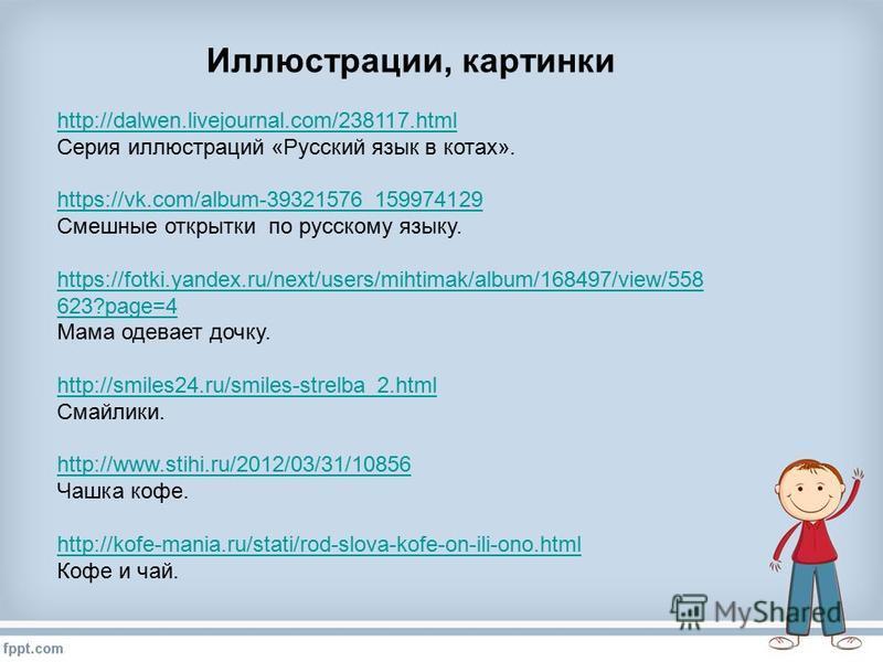 Иллюст-рации, картинки http://dalwen.livejournal.com/238117. html Серия иллюст-раций «Русский язык в котах». https://vk.com/album-39321576_159974129 Смешные открытки по русскому языку. https://fotki.yandex.ru/next/users/mihtimak/album/168497/view/558