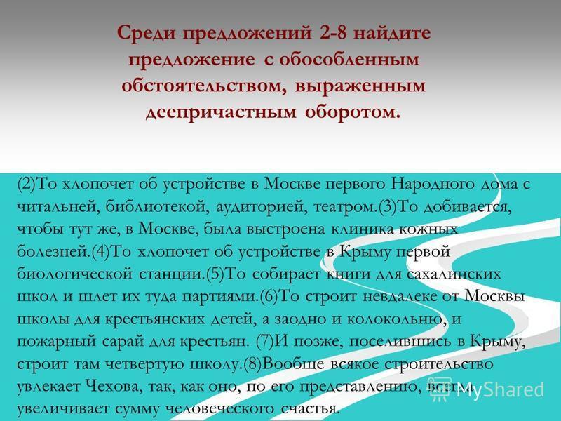 Среди предложений 2-8 найдите предложение с обособленным обстоятельством, выраженным деепричастным оборотом. (2)То хлопочет об устройстве в Москве первого Народного дома с читальней, библиотекой, аудиторией, театром.(3)То добивается, чтобы тут же, в