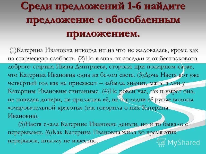 Среди предложений 1-6 найдите предложение с обособленным приложением. (1)Катерина Ивановна никогда ни на что не жаловалась, кроме как на старческую слабость. (2)Но я знал от соседки и от бестолкового доброго старика Ивана Дмитриева, сторожа при пожар