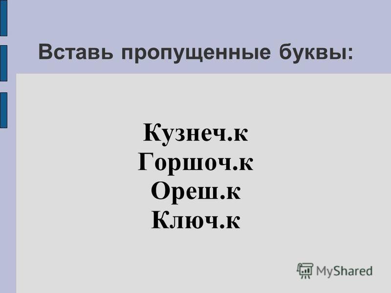 Вставь пропущенные буквы: Кузнеч.к Горшоч.к Ореш.к Ключ.к