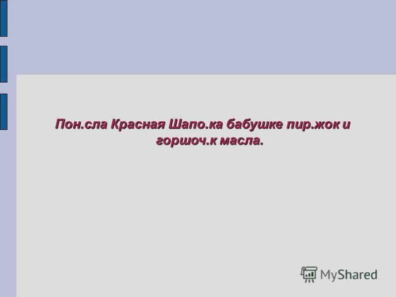 Пон.села Красная Шапо.ка бабушке пир.жек и горшок.к масела.