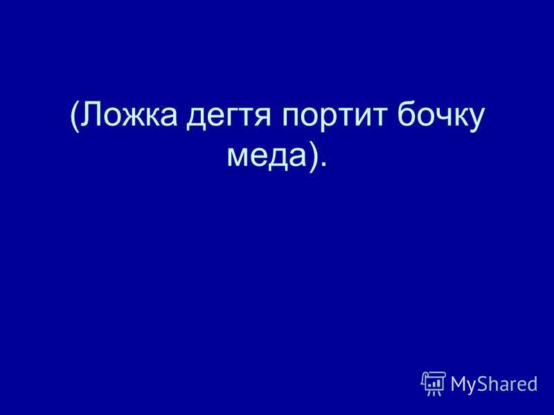 (Ложка дегтя портит бочку меда).