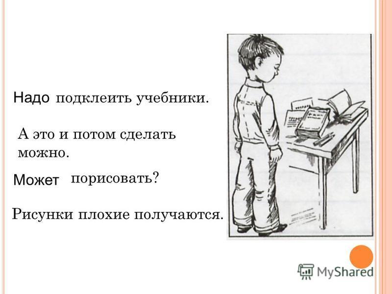 Надо Может подклеить учебники. А это и потом сделать можно. порисовать? Рисунки плохие получаются.