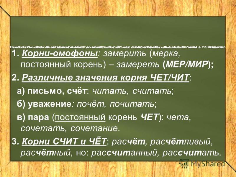 1. Корни-омофоны: замерить (мерка, постоянный корень) – замереть (МЕР/МИР); 2. Различные значения корня ЧЕТ/ЧИТ: а) письмо, счёт: читать, считать; б) уважение: почёт, почитать; в) пара (постоянный корень ЧЕТ): чета, сочетать, сочетание. 3. Корни СЧИТ
