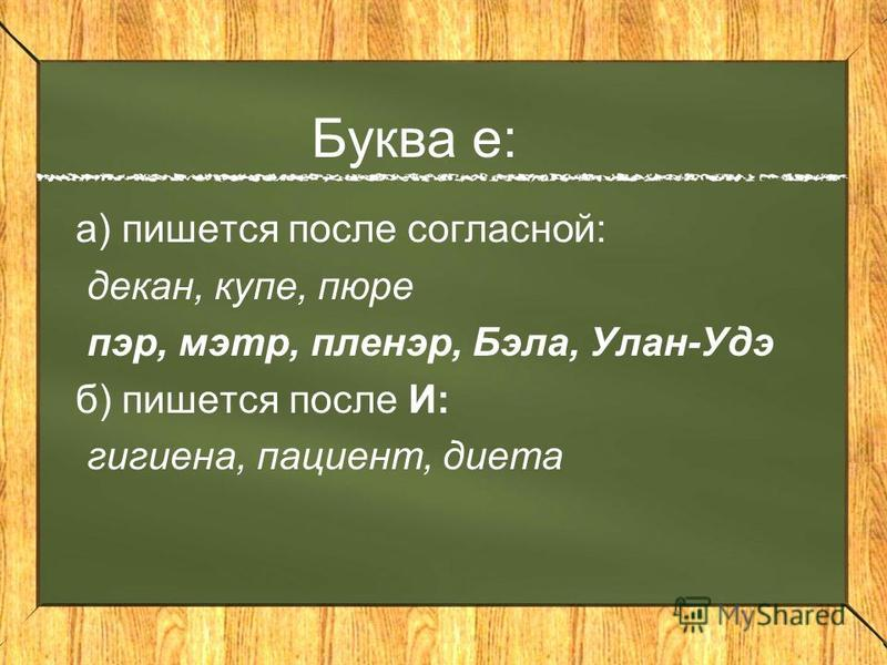 Буква е: а) пишется поселе согласной: декан, купе, пюре пэр, мэтр, пленэр, Бэла, Улан-Удэ б) пишется поселе И: гигиена, пациент, диета