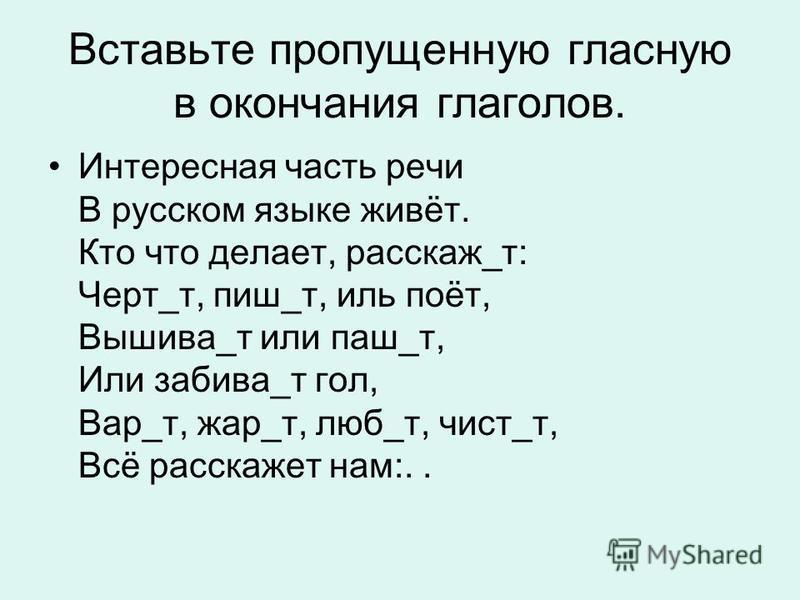Вставьте пропущенную гласную в окончания глаголов. Интересная часть речи В русском языке живёт. Кто что делает, рассказ_т: Черт_т, пишу_т, иль поёт, Вышива_т или паш_т, Или забивай_т гол, Вар_т, жар_т, люб_т, чист_т, Всё рассказет нам:..