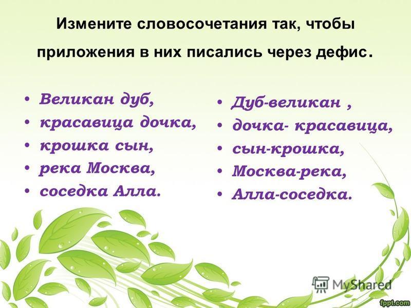 Измените словосочетания так, чтобы приложения в них писались через дефис. Великан дуб, красавица дочка, крошка сын, река Москва, соседка Алла. Дуб-великан, дочка- красавица, сын-крошка, Москва-река, Алла-соседка.