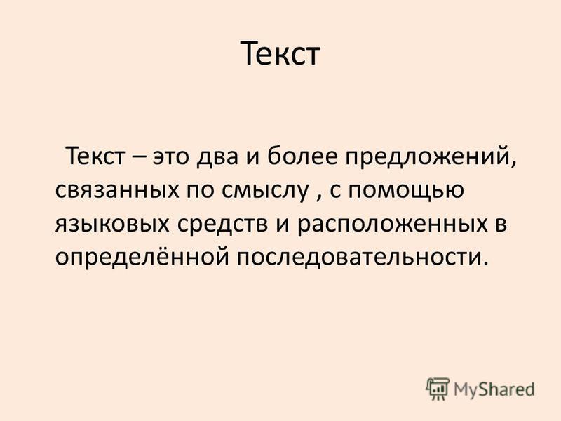 Текст Текст – это два и более предложений, связанных по смыслу, с помощью языковых средств и расположенных в определённой последовательности.