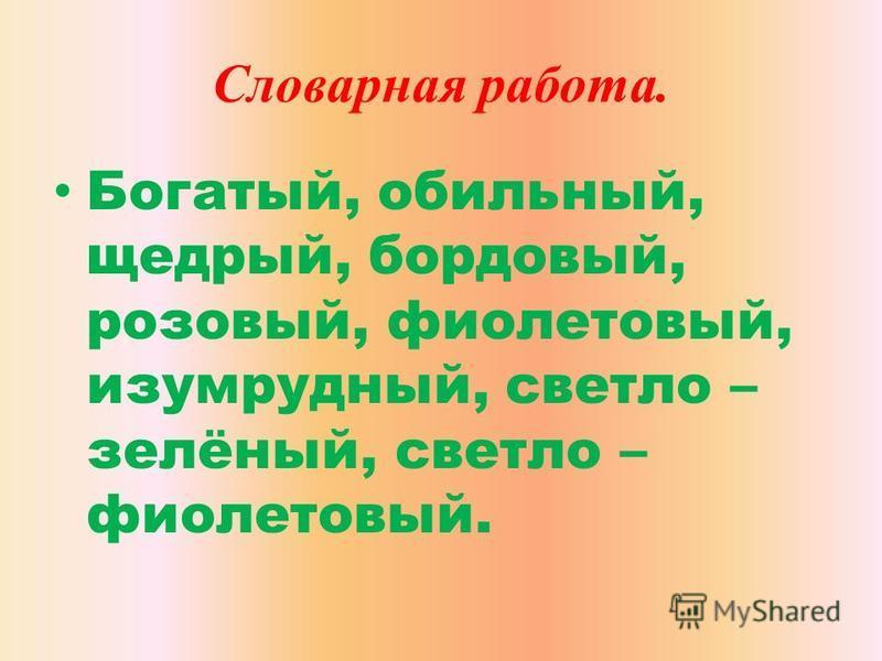 Словарная работа. Богатый, обильный, щедрый, бордовый, розовый, фиолетовый, изумрудный, светло – зелёный, светло – фиолетовый.