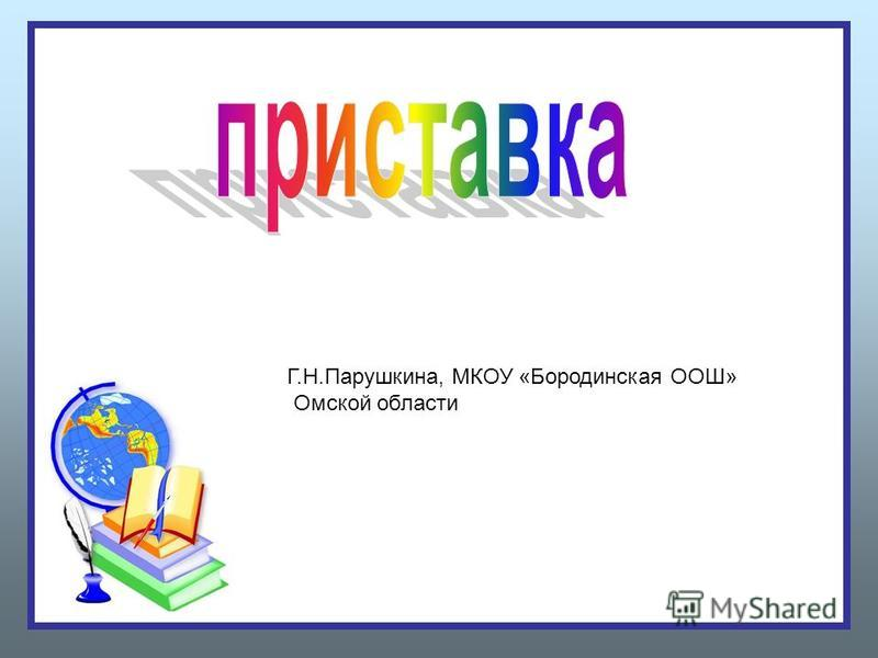Г.Н.Парушкина, МКОУ «Бородинская ООШ» Омской области