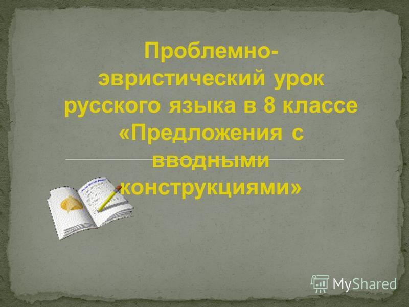 Проблемно- эвристический урок русского языка в 8 классе «Предложения с вводными конструкциями»