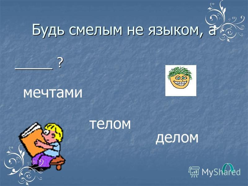 Язык болтуна не доведёт до _______? добра ручки финиша