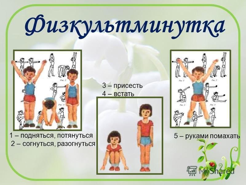 Физкультминутка 1 – подняться, потянуться 2 – согнуться, разогнуться 3 – присесть 4 – встать 5 – руками помахать