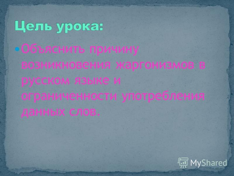 Объяснить причину возникновения жаргонизмов в русском языке и ограниченности употребления данных слов.