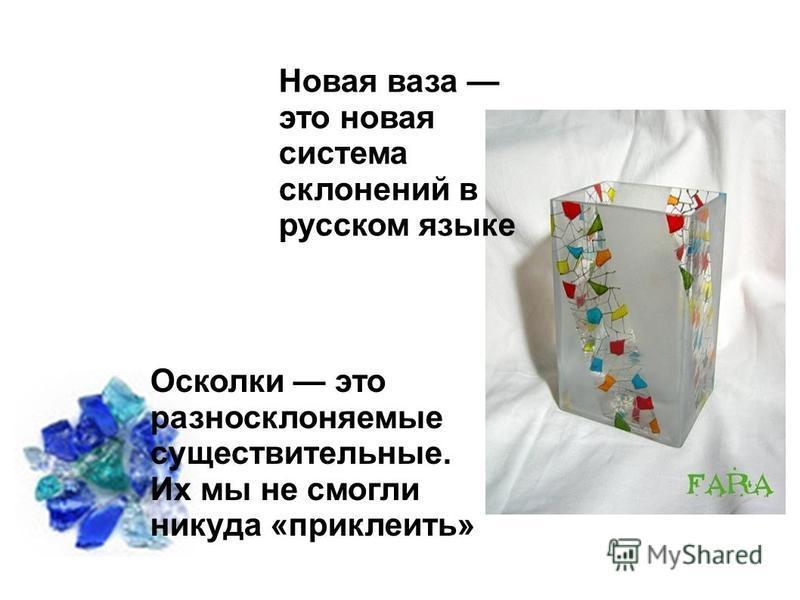 Новая ваза это новая система склонений в русском языке Осколки это разносклоняемые существительные. Их мы не смогли никуда «приклеить»