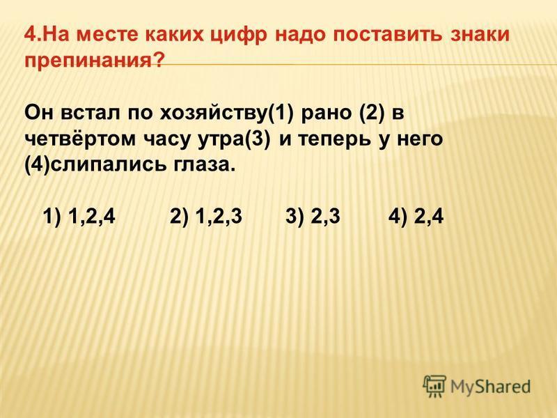 4. На месте каких цифр надо поставить знаки препинания? Он встал по хозяйству(1) рано (2) в четвёртом часу утра(3) и теперь у него (4)слипались глаза. 1) 1,2,4 2) 1,2,3 3) 2,3 4) 2,4