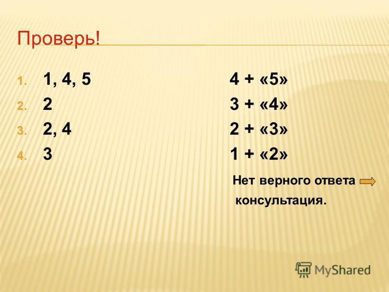 Проверь! 1. 1, 4, 5 4 + «5» 2. 2 3 + «4» 3. 2, 4 2 + «3» 4. 3 1 + «2» Нет верного ответа консультация.