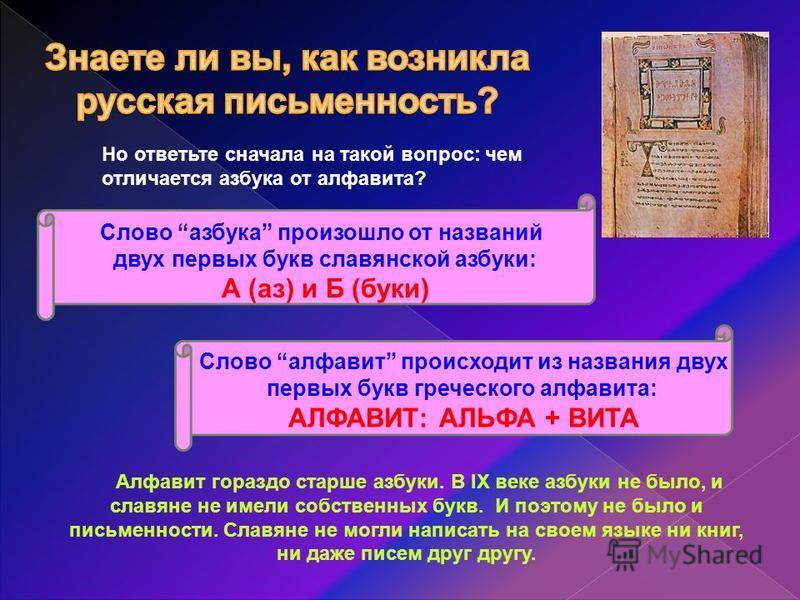 Алфавит гораздо старше азбуки. В IX веке азбуки не было, и славяне не имели собственных букв. И поэтому не было и письменности. Славяне не могли написать на своем языке ни книг, ни даже писем друг другу. Но ответьте сначала на такой вопрос: чем отлич