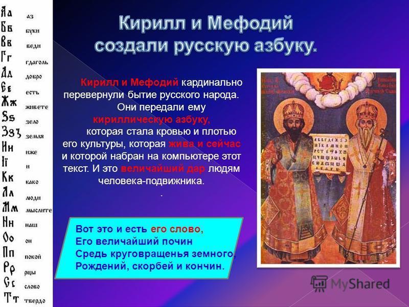 Кирилл и Мефодий кардинально перевернули бытие русского народа. Они передали ему кириллическую азбуку, которая стала кровью и плотью его культуры, которая жива и сейчас и которой набран на компьютере этот текст. И это величайший дар людям человека-по