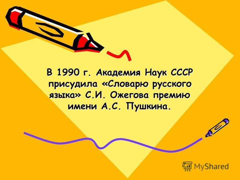 В 1990 г. Академия Наук СССР присудила «Словарю русского языка» С.И. Ожегова премию имени А.С. Пушкина.