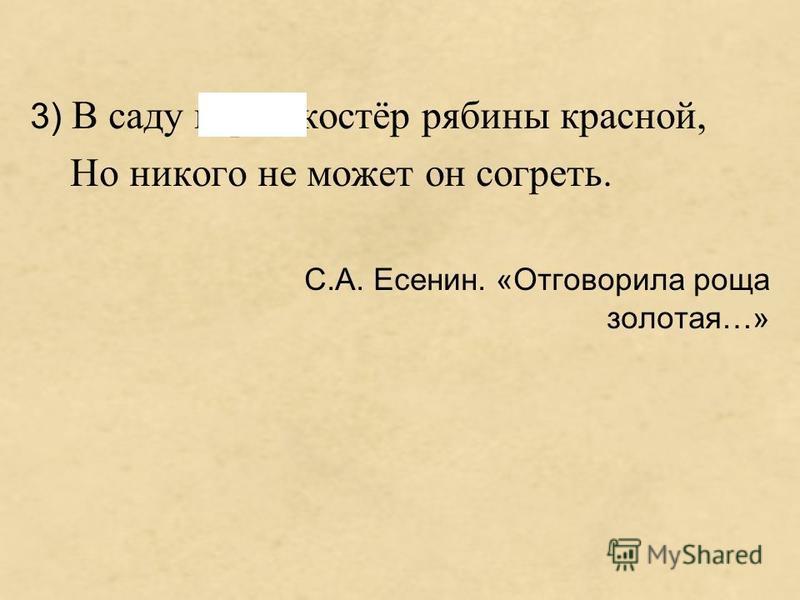 3) В саду горит костёр рябины красной, Но никого не может он согреть. С.А. Есенин. «Отговорила роща золотая…»