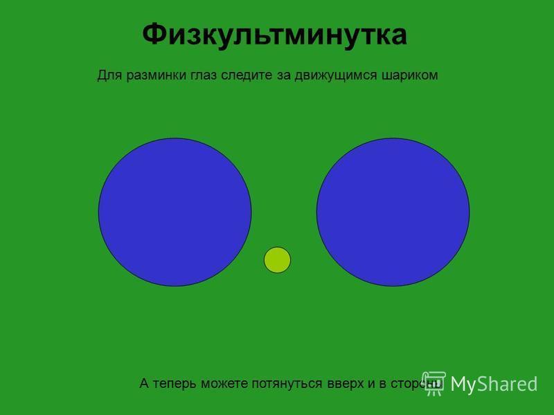 А теперь можете потянуться вверх и в стороны Для разминки глаз следите за движущимся шариком Физкультминутка