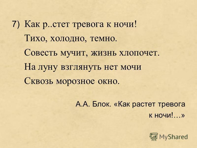 7) Как р..стет тревога к ночи! Тихо, холодно, темно. Совесть мучит, жизнь хлопочет. На луну взглянуть нет мочи Сквозь морозное окно. А.А. Блок. «Как растет тревога к ночи!…»