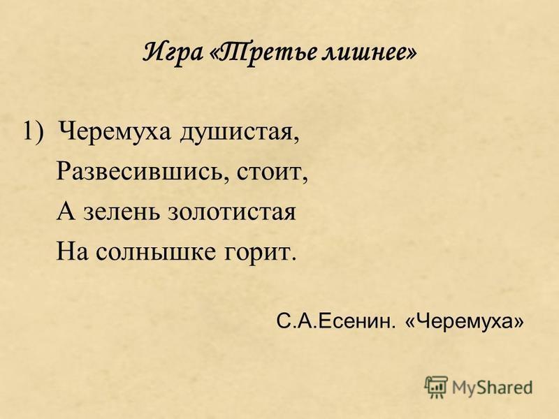 Игра «Третье лишнее» 1) Черемуха душистая, Развесившись, стоит, А зелень золотистая На солнышке горит. С.А.Есенин. «Черемуха»