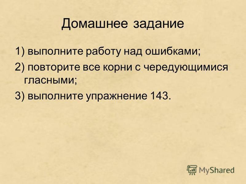 Домашнее задание 1) выполните работу над ошибками; 2) повторите все корни с чередующимися гласными; 3) выполните упражнение 143.