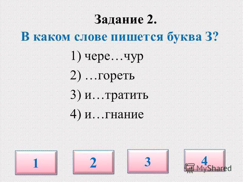 Задание 2. В каком слове пишется буква З? 1) черезз…чур 2) …гореть 3) и…тратить 4) и…знание 1 1 2 2 3 3 4 4