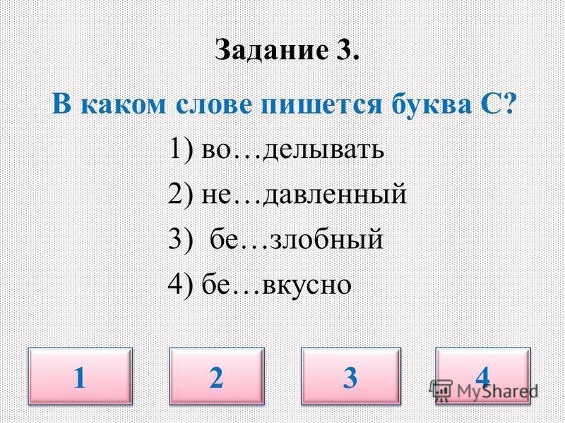 Задание 3. В каком слове пишется буква С? 1) во…делывать 2) не…давленный 3) бе…злобный 4) бе…вкусно 1 1 2 2 3 3 4 4