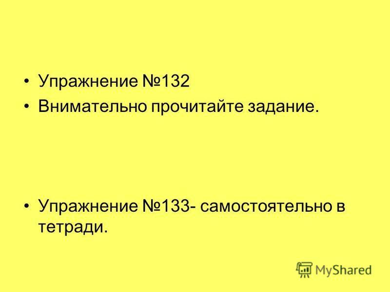 Упражнение 132 Внимательно прочитайте задание. Упражнение 133- самостоятельно в тетради.