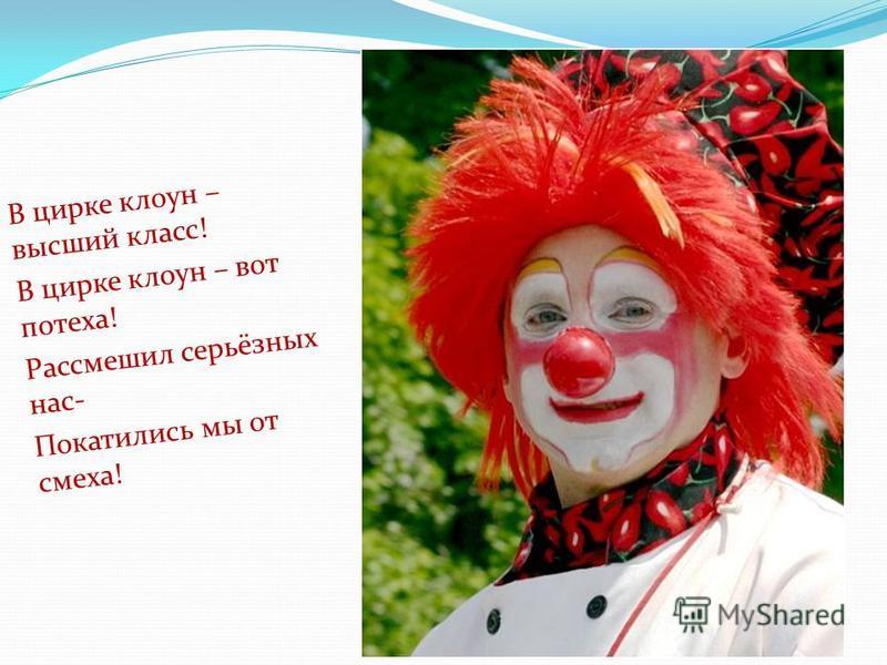 В цирке клоун – высший класс! В цирке клоун – вот потеха! Рассмешил серьёзных нас- Покатились мы от смеха!