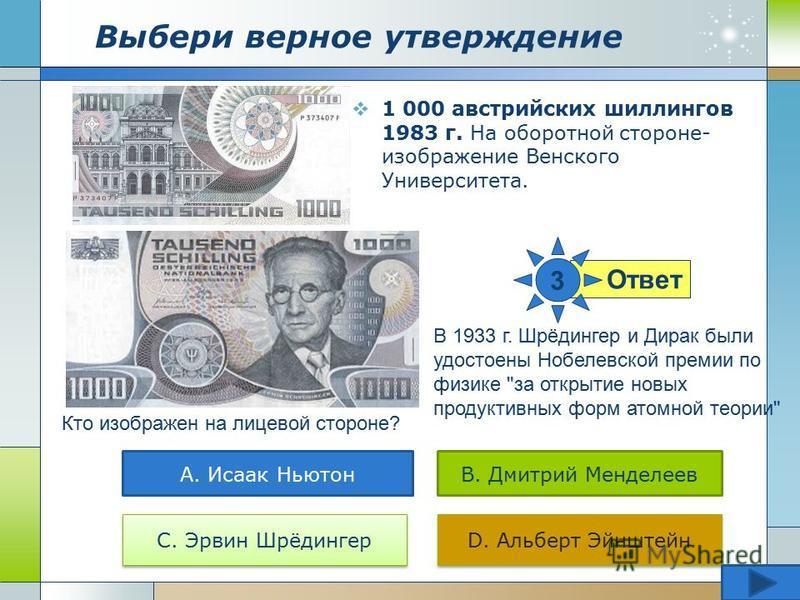 Выбери верное утверждение 1 000 австрийских шиллингов 1983 г. На оборотной стороне- изображение Венского Университета. Кто изображен на лицевой стороне? А. Исаак НьютонB. Дмитрий Менделеев С. Эрвин Шрёдингер D. Альберт Эйнштейн Ответ 3 В 1933 г. Шрёд