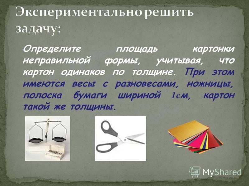 Определите площадь картонки неправильной формы, учитывая, что картон одинаков по толщине. При этом имеются весы с разновесами, ножницы, полоска бумаги шириной 1 с м, картон такой же толщины.