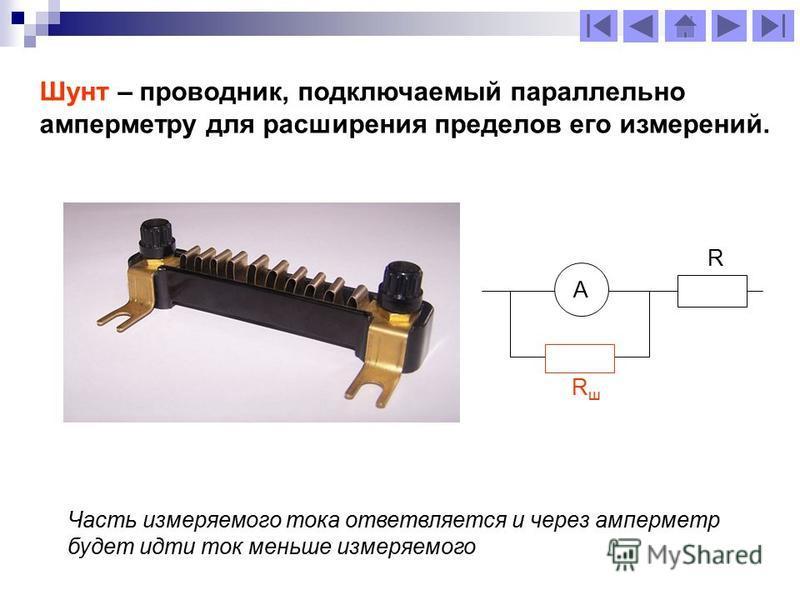 Шунт – проводник, подключаемый параллельно амперметру для расширения пределов его измерений. Часть измеряемого тока ответвляется и через амперметр будет идти ток меньше измеряемого А RшRш R