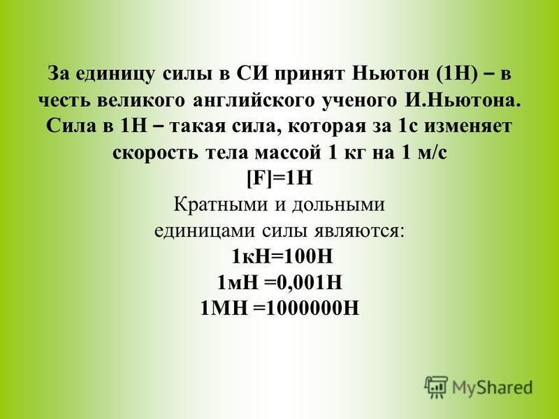За единицу силы в СИ принят Ньютон (1Н) – в честь великого английского ученого И.Ньютона. Сила в 1Н – такая сила, которая за 1 с изменяет скорость тела массой 1 кг на 1 м/с [F]=1Н Кратными и дольными единицами силы являются: 1 кН=100Н 1 мН =0,001Н 1М