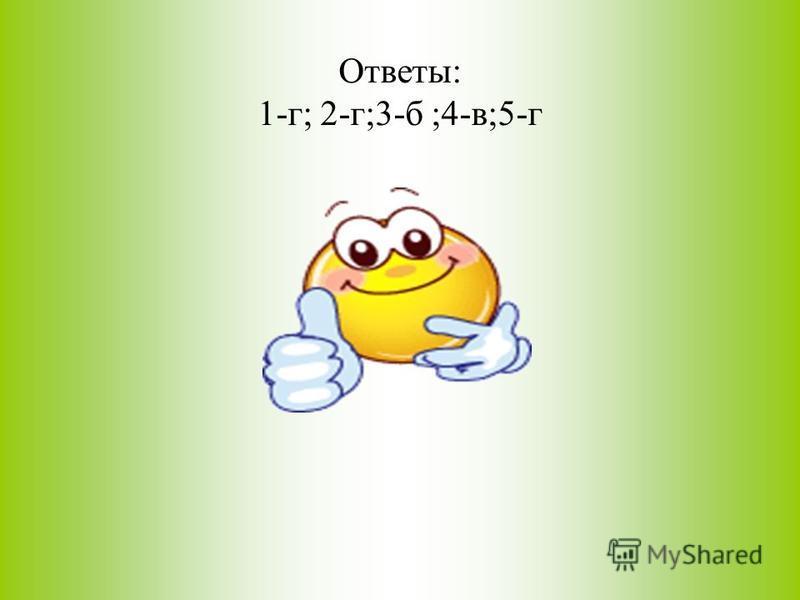 Ответы: 1-г; 2-г;3-б ;4-в;5-г