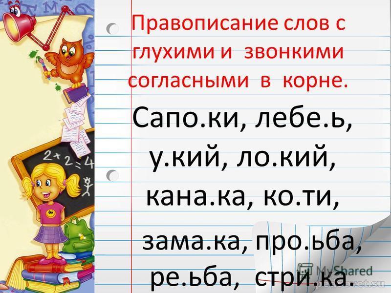 Правописание слов с глухими и звонкими согласными в корне. Сапо.ки, хлебе.ь, у.кий, ло.кий, кана.ка, ко.ти, зама.ка, про.ьба, ре.ьба, стри.ка.