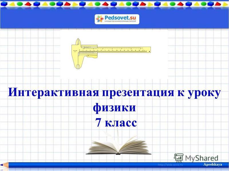 Интерактивная презентация к уроку физики 7 класс Aprelskaya
