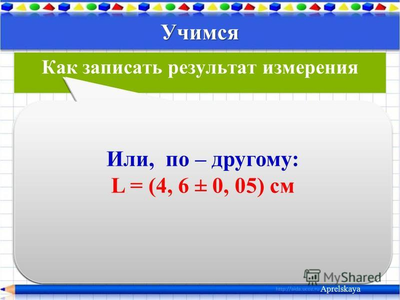 Учимся Aprelskaya Как записать результат измерения Обозначим: L - длина коробки. Запишем значение погрешности: Δ L = 0,05 см Измерено: L = 4,6 см Результат измерения: L = 4, 6 см ± 0, 05 см Или, по – другому: L = (4, 6 ± 0, 05) см Или, по – другому: