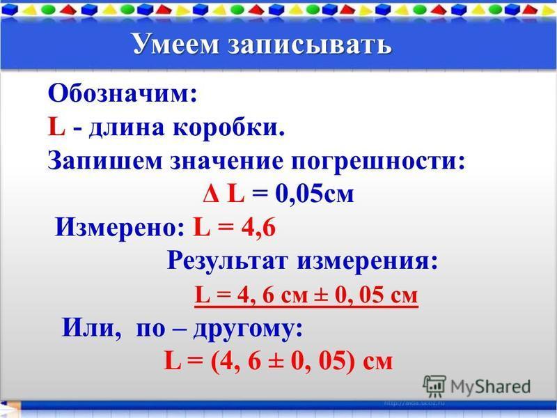 Обозначим: L - длина коробки. Запишем значение погрешности: Δ L = 0,05 см Измерено: L = 4,6 Результат измерения: L = 4, 6 см ± 0, 05 см Или, по – другому: L = (4, 6 ± 0, 05) см Обозначим: L - длина коробки. Запишем значение погрешности: Δ L = 0,05 см